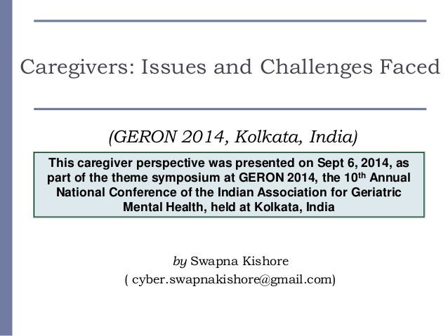 Caregivers: Issues and Challenges Faced (GERON 2014, Kolkata, India) by Swapna Kishore ( cyber.swapnakishore@gmail.com) Th...