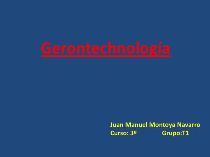Gerontechnología<br />Juan Manuel Montoya Navarro<br />Curso: 3º                Grupo:T1<br />