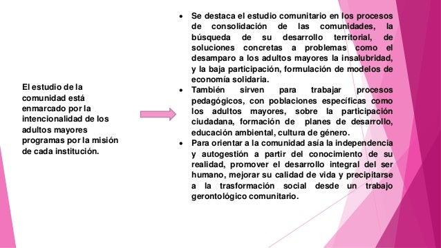 El estudio de la comunidad está enmarcado por la intencionalidad de los adultos mayores programas por la misión de cada in...