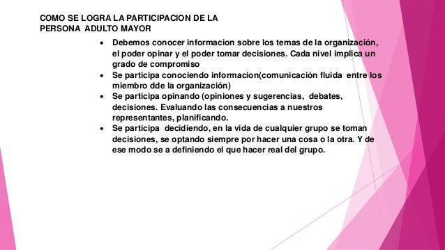 COMO SE LOGRA LA PARTICIPACION DE LA PERSONA ADULTO MAYOR  Debemos conocer informacion sobre los temas de la organización...