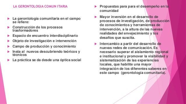 LA GERONTOLOGIA COMUN ITARIA  La gerontología comunitaria en el campo se refiere:  Construcción de los procesos trasform...