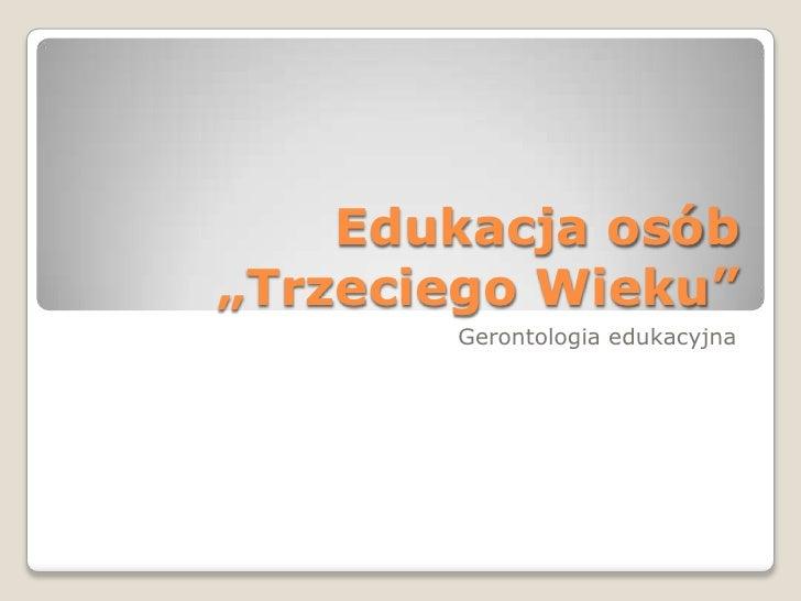 """Edukacja osób """"Trzeciego Wieku""""<br />Gerontologia edukacyjna<br />"""