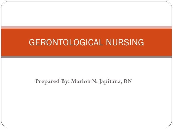 Prepared By: Marlon N. Japitana, RN GERONTOLOGICAL NURSING