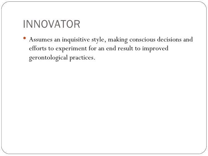 INNOVATOR <ul><li>Assumes an inquisitive style, making conscious decisions and efforts to experiment for an end result to ...