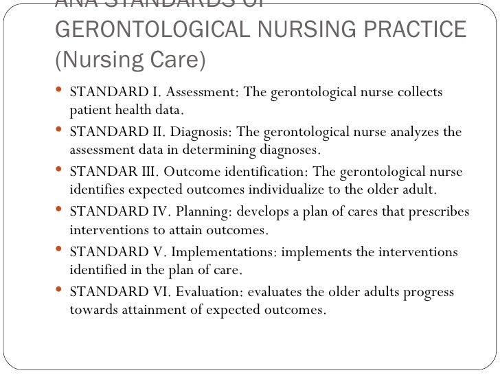 ANA STANDARDS OF GERONTOLOGICAL NURSING PRACTICE (Nursing Care) <ul><li>STANDARD I. Assessment: The gerontological nurse c...