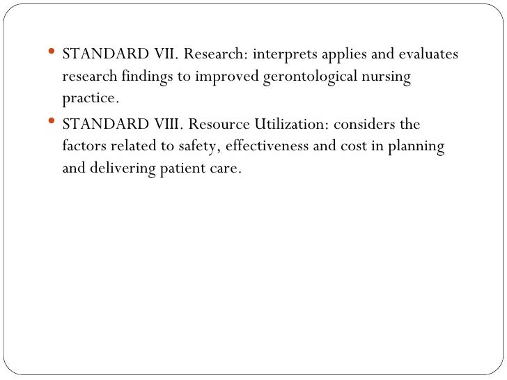 <ul><li>STANDARD VII. Research: interprets applies and evaluates research findings to improved gerontological nursing prac...