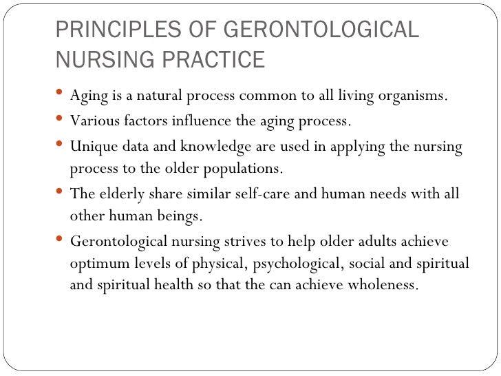 PRINCIPLES OF GERONTOLOGICAL NURSING PRACTICE <ul><li>Aging is a natural process common to all living organisms. </li></ul...