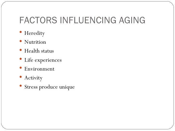 FACTORS INFLUENCING AGING <ul><li>Heredity </li></ul><ul><li>Nutrition </li></ul><ul><li>Health status </li></ul><ul><li>L...