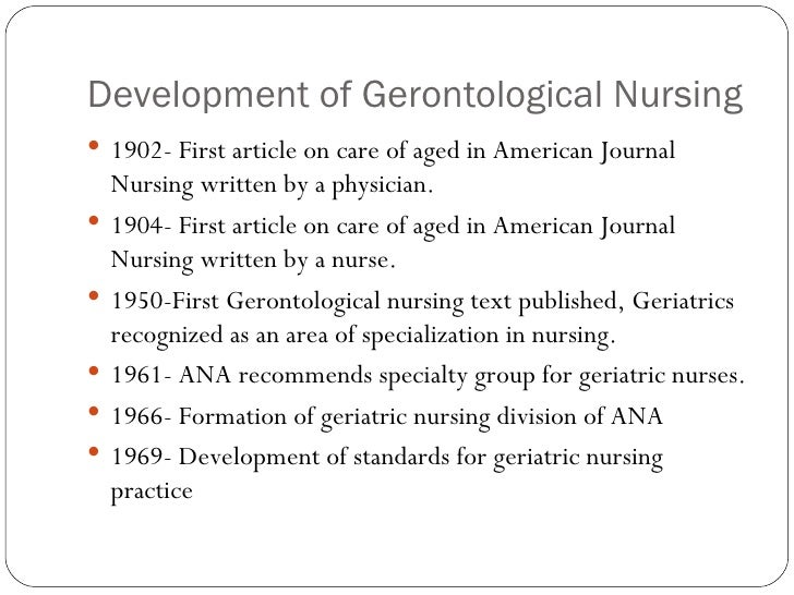 Development of Gerontological Nursing <ul><li>1902- First article on care of aged in American Journal Nursing written by a...