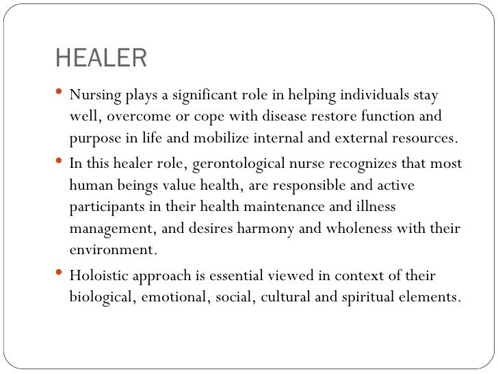 HEALER <ul><li>Nursing plays a significant role in helping individuals stay well, overcome or cope with disease restore fu...