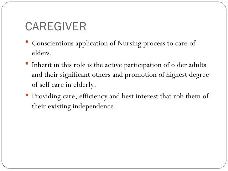 CAREGIVER <ul><li>Conscientious application of Nursing process to care of elders. </li></ul><ul><li>Inherit in this role i...