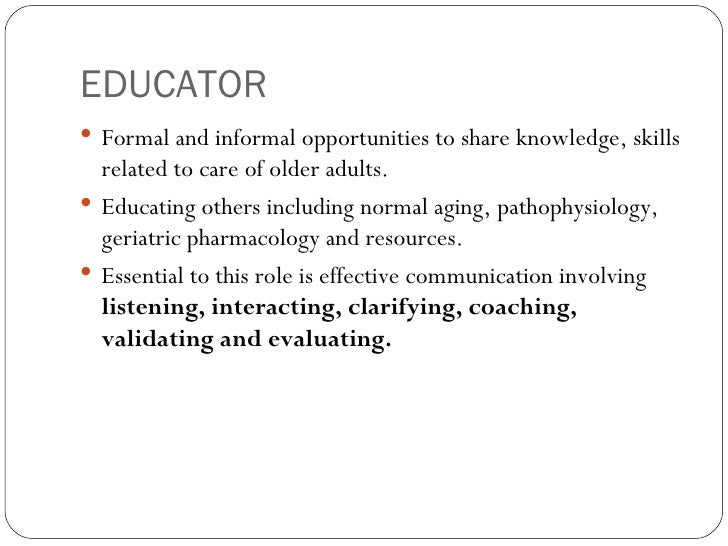 EDUCATOR <ul><li>Formal and informal opportunities to share knowledge, skills related to care of older adults. </li></ul><...
