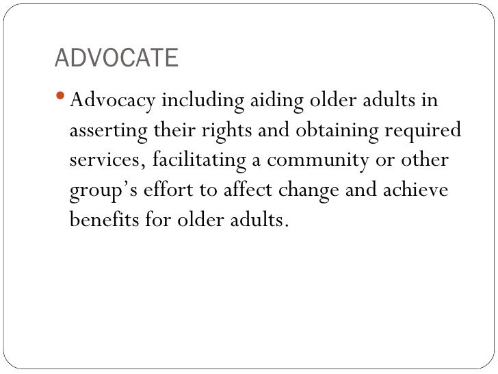 ADVOCATE <ul><li>Advocacy including aiding older adults in asserting their rights and obtaining required services, facilit...