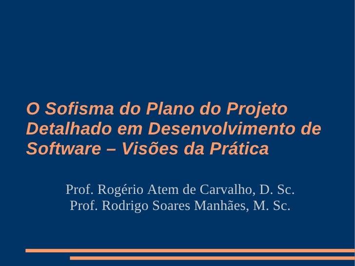O Sofisma do Plano do Projeto Detalhado em Desenvolvimento de Software – Visões da Prática      Prof. Rogério Atem de Carv...