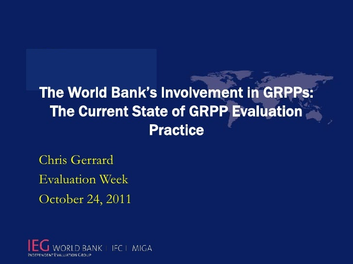 The World Bank's Involvement in GRPPs: The Current State of GRPP Evaluation               PracticeChris GerrardEvaluation ...