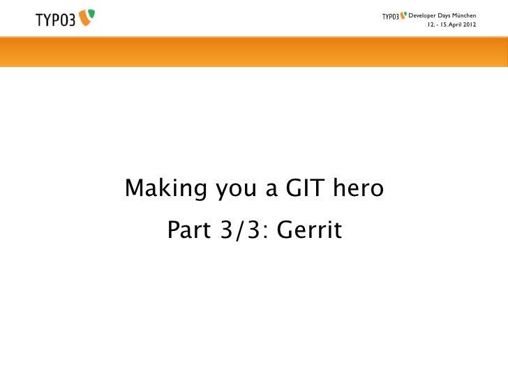 Developer Days München                              12. - 15. April 2012Making you a GIT hero   Part 3/3: Gerrit