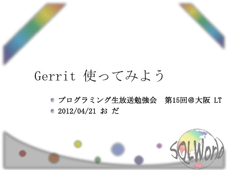 Gerrit 使ってみよう  プログラミング生放送勉強会    第15回@大阪 LT  2012/04/21 お だ