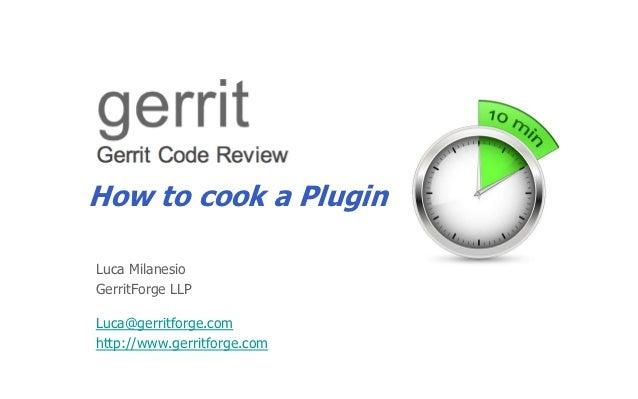 How to cook a PluginLuca MilanesioGerritForge LLPLuca@gerritforge.comhttp://www.gerritforge.com