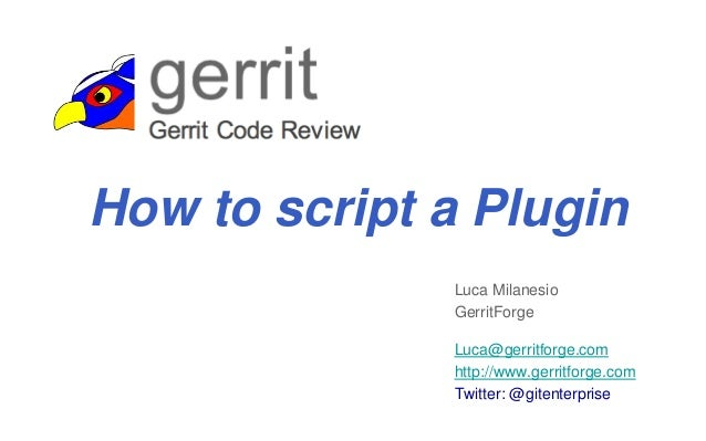 Luca Milanesio GerritForge Luca@gerritforge.com http://www.gerritforge.com Twitter: @gitenterprise How to script a Plugin