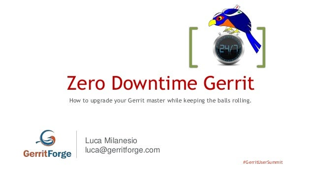 #GerritUserSummit Zero Downtime Gerrit How to upgrade your Gerrit master while keeping the balls rolling. Luca Milanesio l...