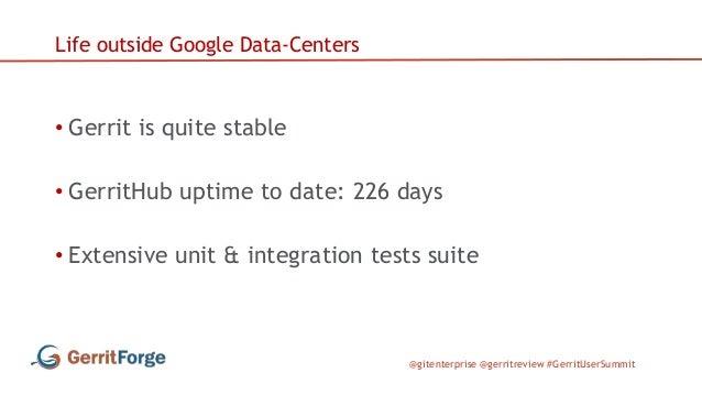 @gitenterprise @gerritreview #GerritUserSummit Life outside Google Data-Centers • Gerrit is quite stable • GerritHub uptim...
