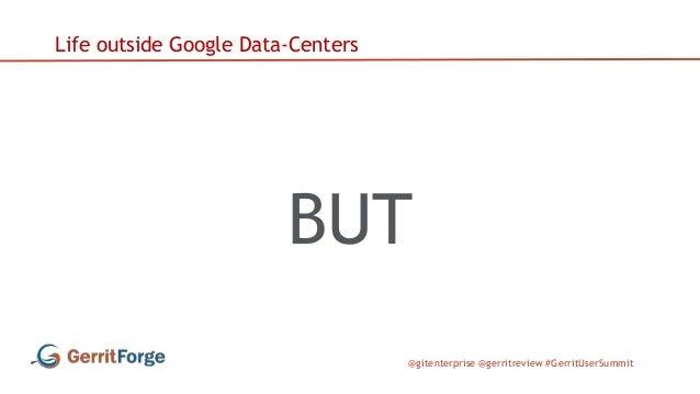 @gitenterprise @gerritreview #GerritUserSummit Life outside Google Data-Centers BUT