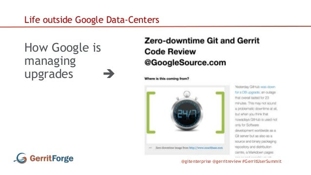 @gitenterprise @gerritreview #GerritUserSummit Life outside Google Data-Centers How Google is managing upgrades 