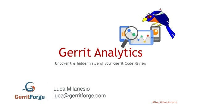 #GerritUserSummit Gerrit Analytics Uncover the hidden value of your Gerrit Code Review Luca Milanesio luca@gerritforge.com
