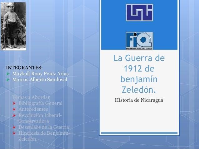 La Guerra de 1912 de benjamín Zeledón. Historia de Nicaragua INTEGRANTES:  Maykoll Rony Perez Arias  Marcos Alberto Sand...