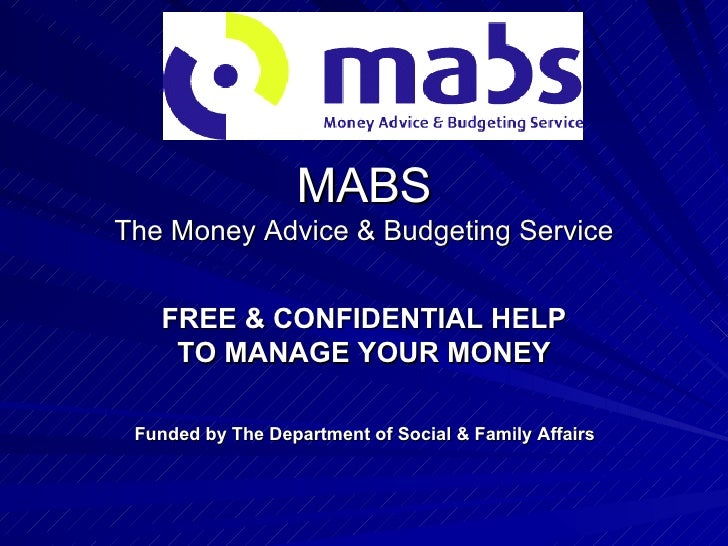 MABS The Money Advice & Budgeting Service FREE & CONFIDENTIAL HELP TO MANAGE YOUR MONEY Funded by The Department of Social...