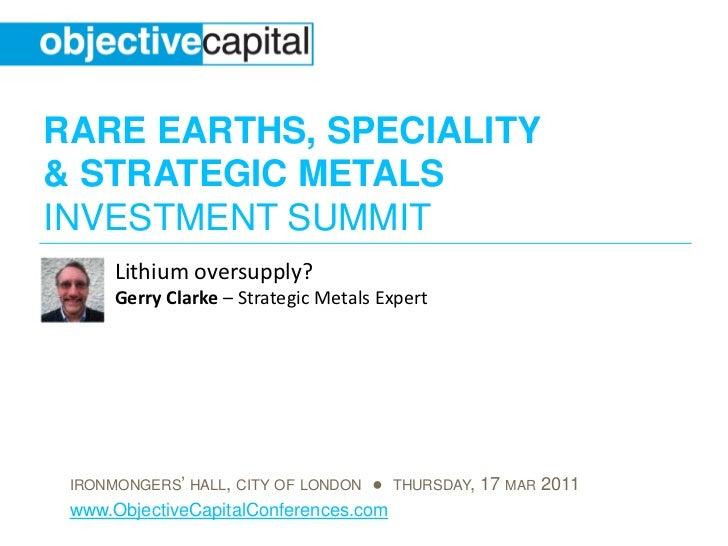 RARE EARTHS, SPECIALITY& STRATEGIC METALSINVESTMENT SUMMIT      Lithium oversupply?      Gerry Clarke – Strategic Metals E...