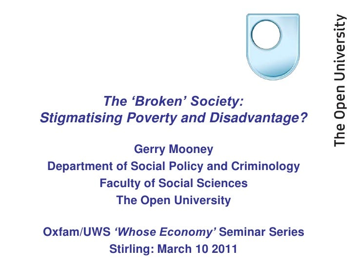 The 'Broken' Society:Stigmatising Poverty and Disadvantage?               Gerry Mooney Department of Social Policy and Cri...