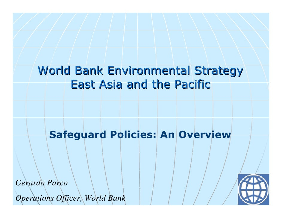 World Bank Environmental Strategy           East Asia and the Pacific             Safeguard Policies: An Overview    Gerar...