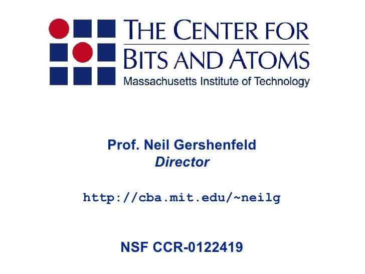 Prof. Neil Gershenfeld          Directorhttp://cba.mit.edu/~neilg    NSF CCR-0122419