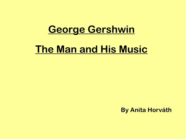 George Gershwin The Man and His Music By Anita Horváth
