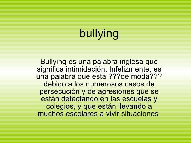 bullying Bullying es una palabra inglesa que significa intimidación. Infelizmente, es una palabra que está ???de moda??? d...