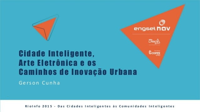 Cidade Inteligente, Arte Eletrônica e os Caminhos de Inovação Urbana Gerson Cu n h a R i o I n f o 2 0 1 5 - D a s C i d a...