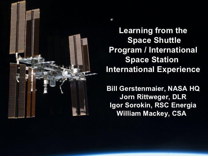 Learning from the  Space Shuttle Program / International Space Station  International Experience   Bill Gerstenmaier, NASA...
