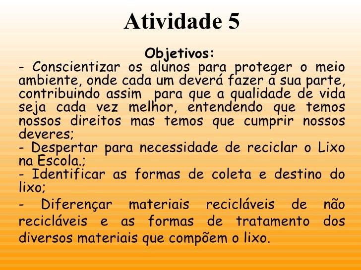 Atividade 5 Objetivos:   - Conscientizar os alunos para proteger o meio ambiente, onde cada um deverá fazer a sua parte, c...