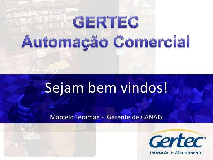 GERTEC<br />Automação Comercial<br />Sejam bem vindos!<br />Marcelo Teramae -  Gerente de CANAIS<br />