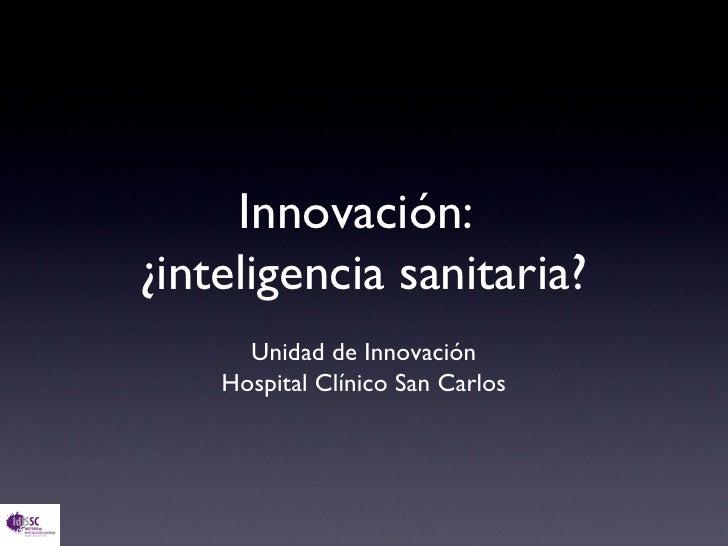 Innovación:¿inteligencia sanitaria?      Unidad de Innovación    Hospital Clínico San Carlos