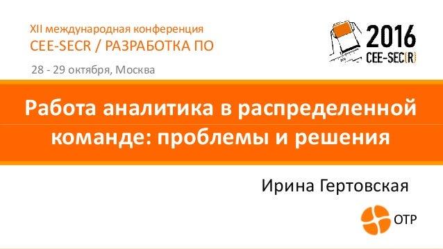 XII международная конференция CEE-SECR / РАЗРАБОТКА ПО 28 - 29 октября, Москва Работа аналитика в распределенной команде: ...