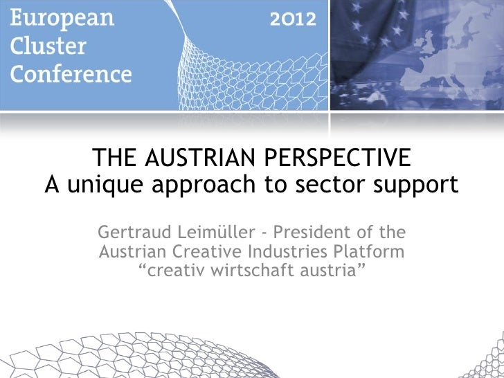 THE AUSTRIAN PERSPECTIVEA unique approach to sector support    Gertraud Leimüller - President of the    Austrian Creative ...