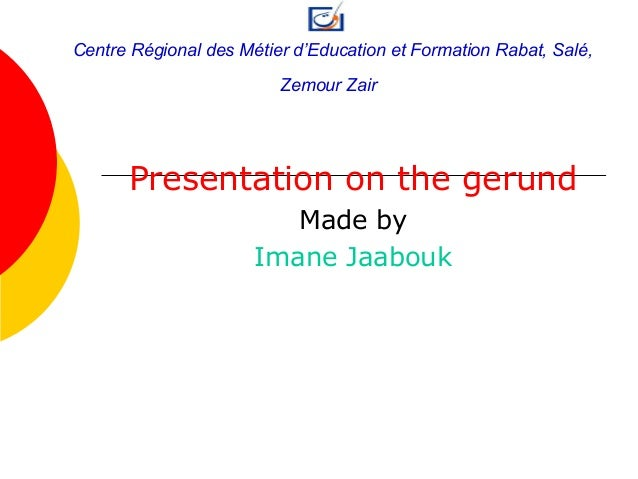 Presentation on the gerund Made by Imane Jaabouk Centre Régional des Métier d'Education et Formation Rabat, Salé, Zemour Z...