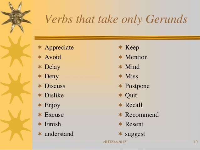 Verbs that take only Gerunds Appreciate          Keep Avoid               Mention Delay               Mind Deny    ...