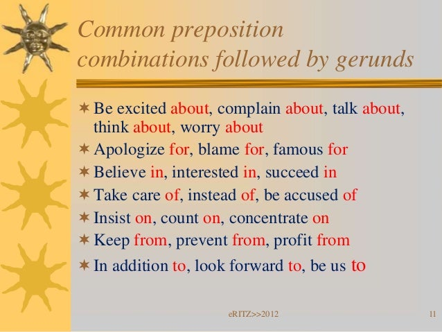 Common prepositioncombinations followed by gerunds Be excited about, complain about, talk about,  think about, worry abou...