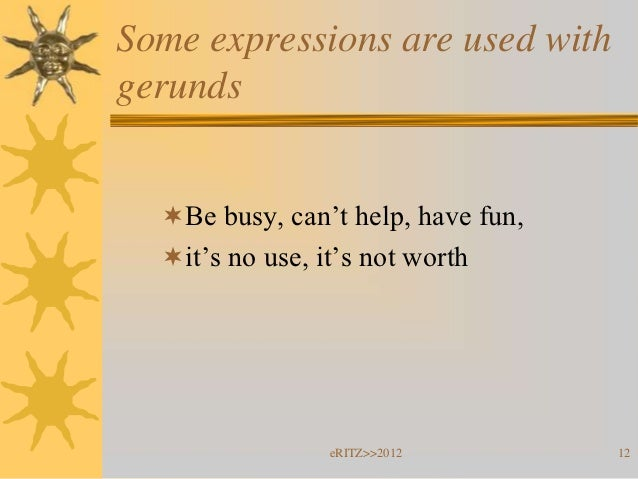 Some expressions are used withgerunds  Be busy, can't help, have fun,  it's no use, it's not worth                 eRITZ...