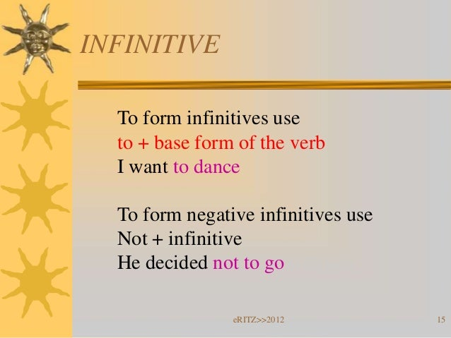 INFINITIVE  To form infinitives use  to + base form of the verb  I want to dance  To form negative infinitives use  Not + ...