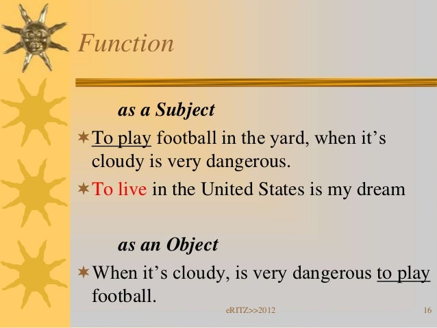 Function    as a SubjectTo play football in the yard, when it's cloudy is very dangerous.To live in the United States is...