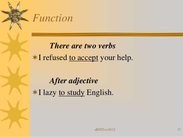 Function     There are two verbsI refused to accept your help.     After adjectiveI lazy to study English.              ...